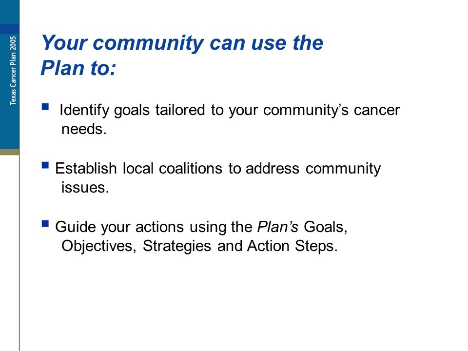 Identify goals tailored to your communitys cancer needs. Your community can use the Plan to: Establish local coalitions to address community issues. G