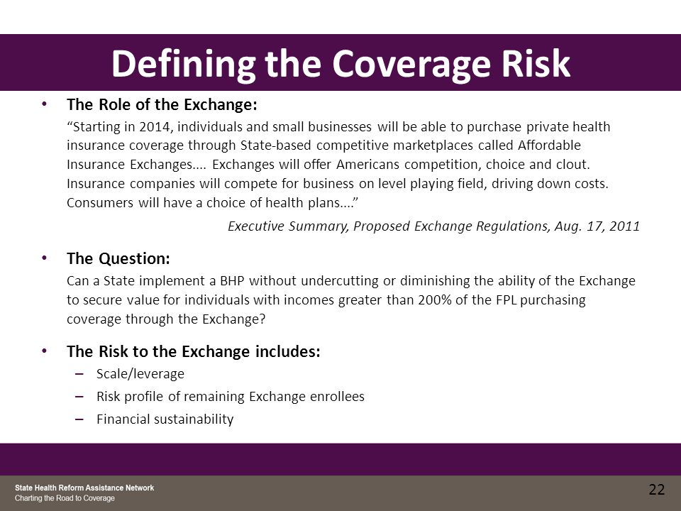 Addressing the Risks: Coverage BHP purchased or procured through the Exchange Plans aligned across all products QHP and BHP risk pool combined Exchange administers BHP certification, trust fund, eligibility and plan selection process BHP assessed or assessments on other plans support BHP administrative costs ACA requires coordination of eligibility and enrollment for Medicaid, CHIP, BHP & QHP Addressing the Risks: Coverage 23