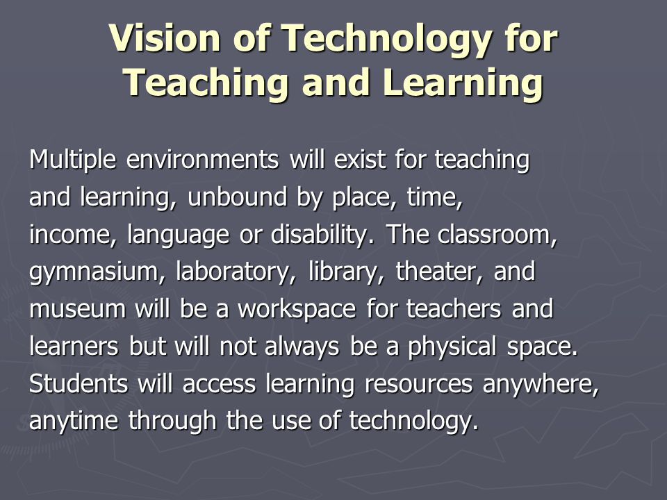 Vision of Technology for Teaching and Learning Multiple environments will exist for teaching and learning, unbound by place, time, income, language or disability.