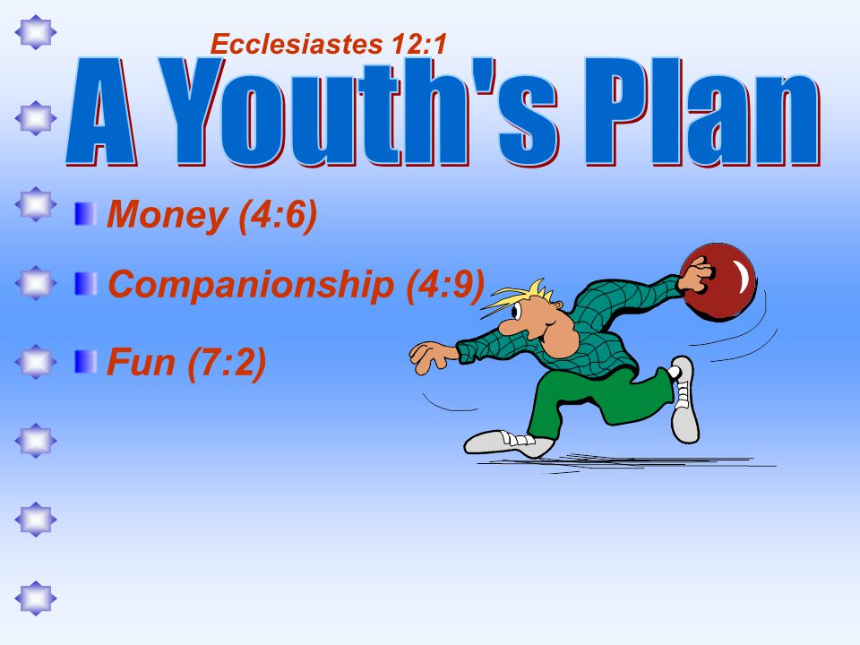 Money (4:6) Companionship (4:9) Fun (7:2) Ecclesiastes 12:1