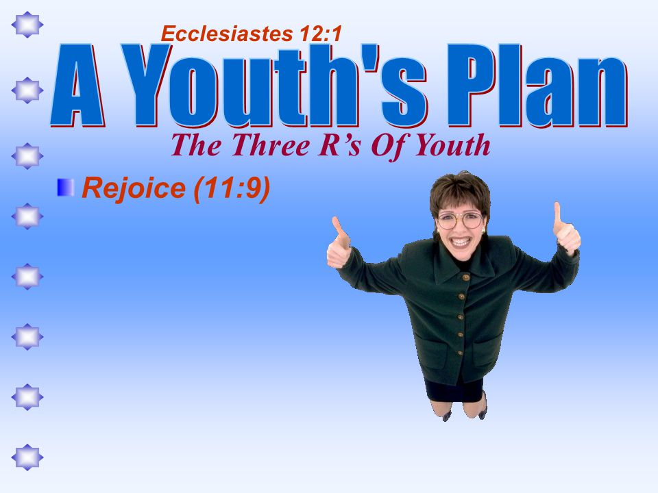 Rejoice (11:9) Ecclesiastes 12:1 The Three Rs Of Youth