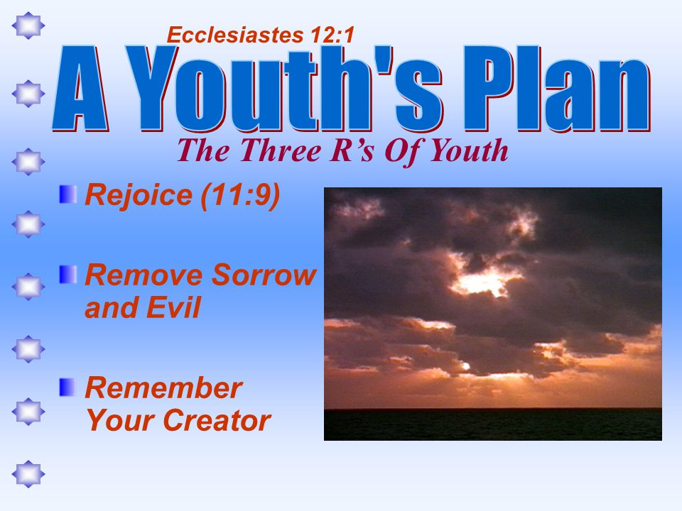 Rejoice (11:9) Remove Sorrow and Evil Remember Your Creator Ecclesiastes 12:1 The Three Rs Of Youth