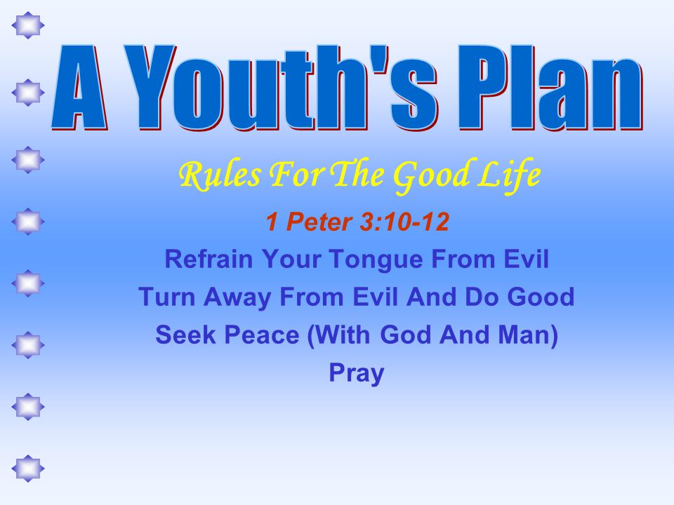 Rules For The Good Life 1 Peter 3:10-12 Refrain Your Tongue From Evil Turn Away From Evil And Do Good Seek Peace (With God And Man) Pray