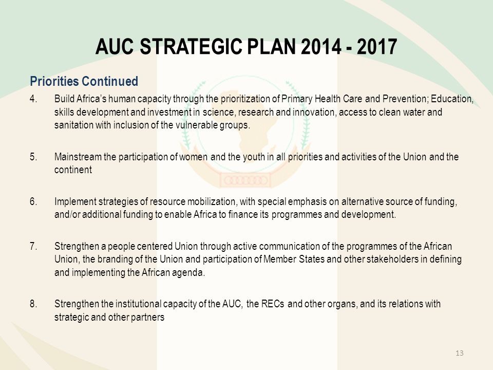AUC STRATEGIC PLAN 2014 - 2017 Priorities Continued 4.Build Africas human capacity through the prioritization of Primary Health Care and Prevention; E