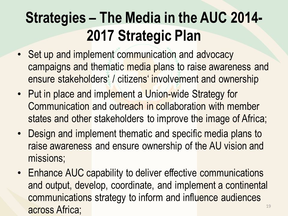 Strategies – The Media in the AUC 2014- 2017 Strategic Plan Set up and implement communication and advocacy campaigns and thematic media plans to rais