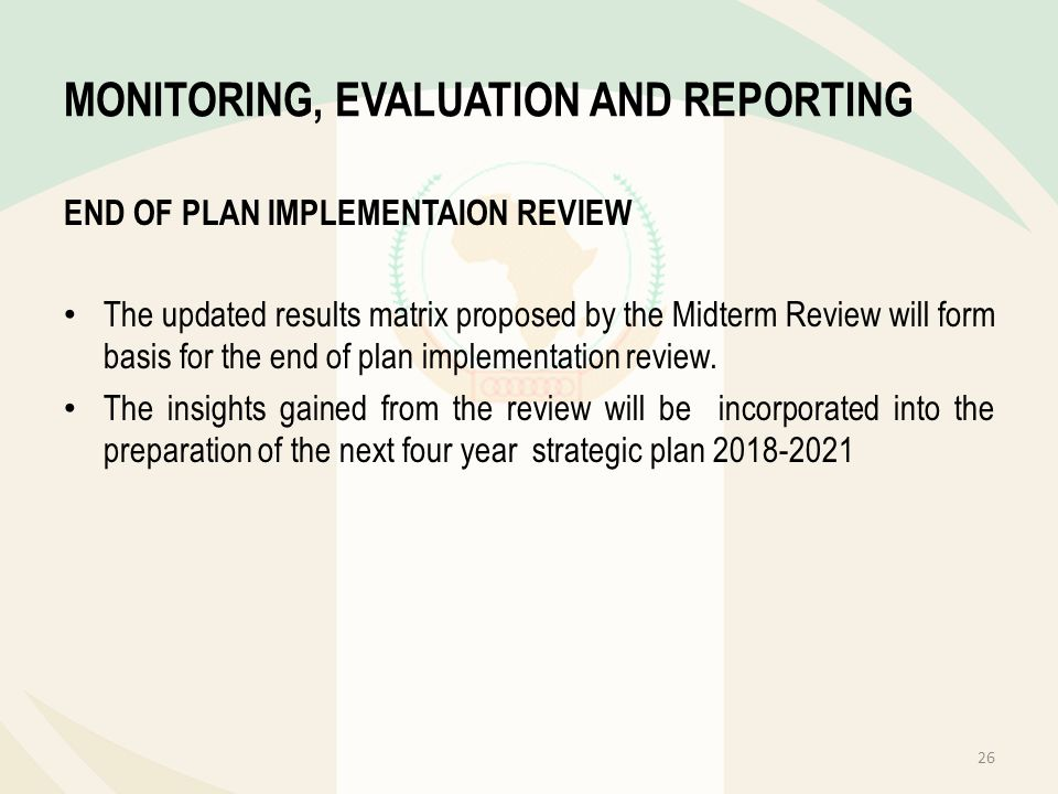 MONITORING, EVALUATION AND REPORTING END OF PLAN IMPLEMENTAION REVIEW The updated results matrix proposed by the Midterm Review will form basis for th