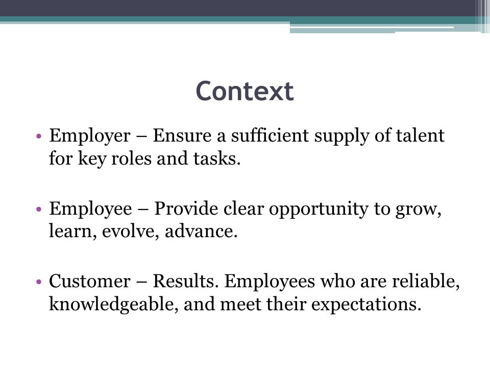 Context Employer – Ensure a sufficient supply of talent for key roles and tasks. Employee – Provide clear opportunity to grow, learn, evolve, advance.