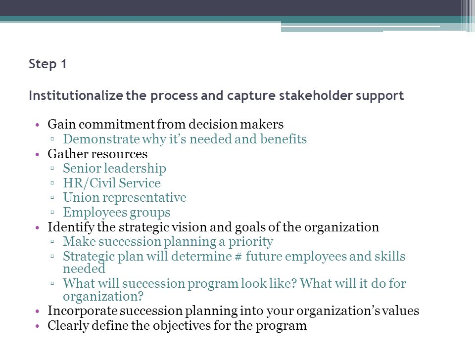 Step 1 Institutionalize the process and capture stakeholder support Gain commitment from decision makers Demonstrate why its needed and benefits Gathe
