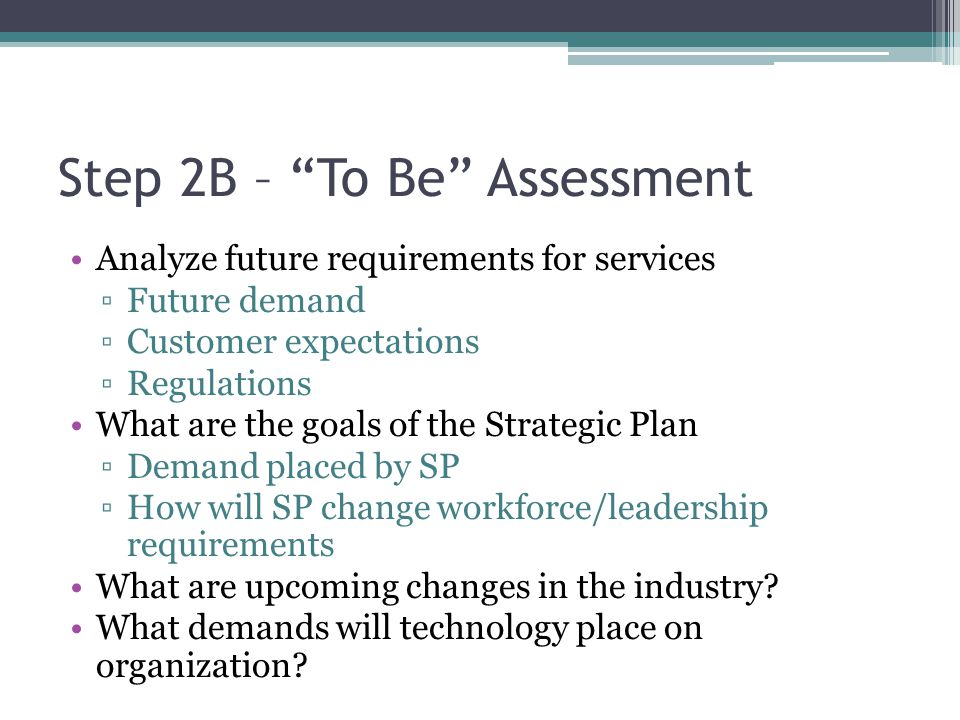 Step 2B – To Be Assessment Analyze future requirements for services Future demand Customer expectations Regulations What are the goals of the Strategi