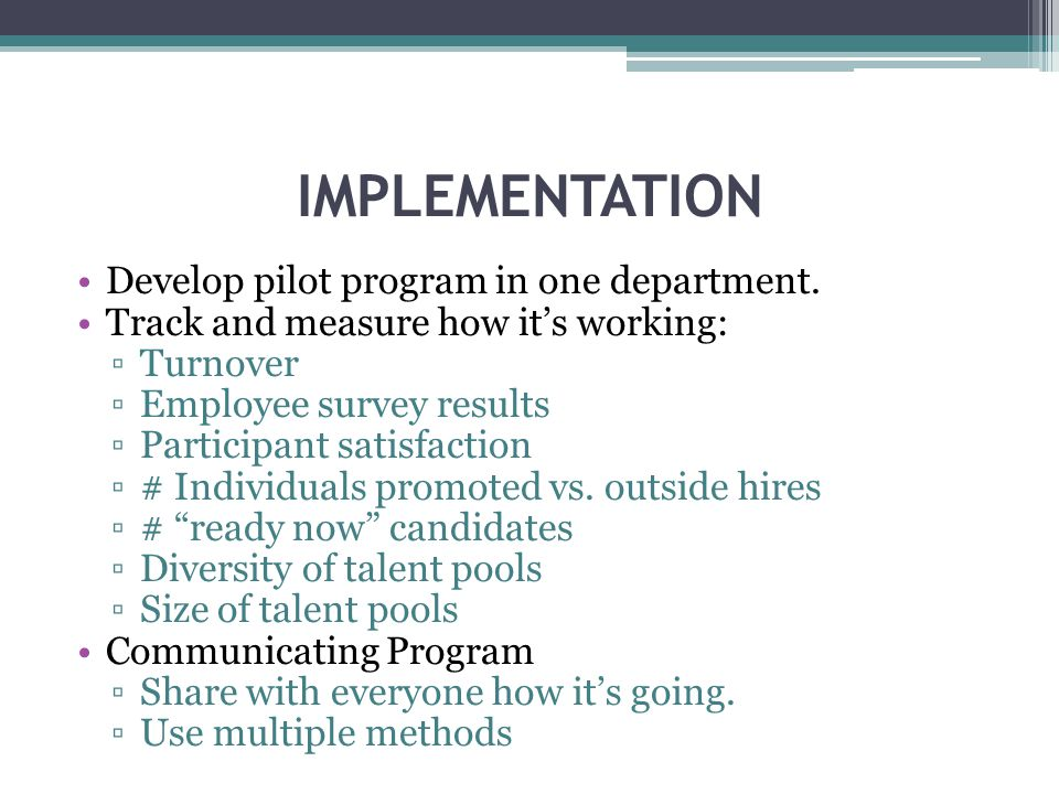 IMPLEMENTATION Develop pilot program in one department. Track and measure how its working: Turnover Employee survey results Participant satisfaction #