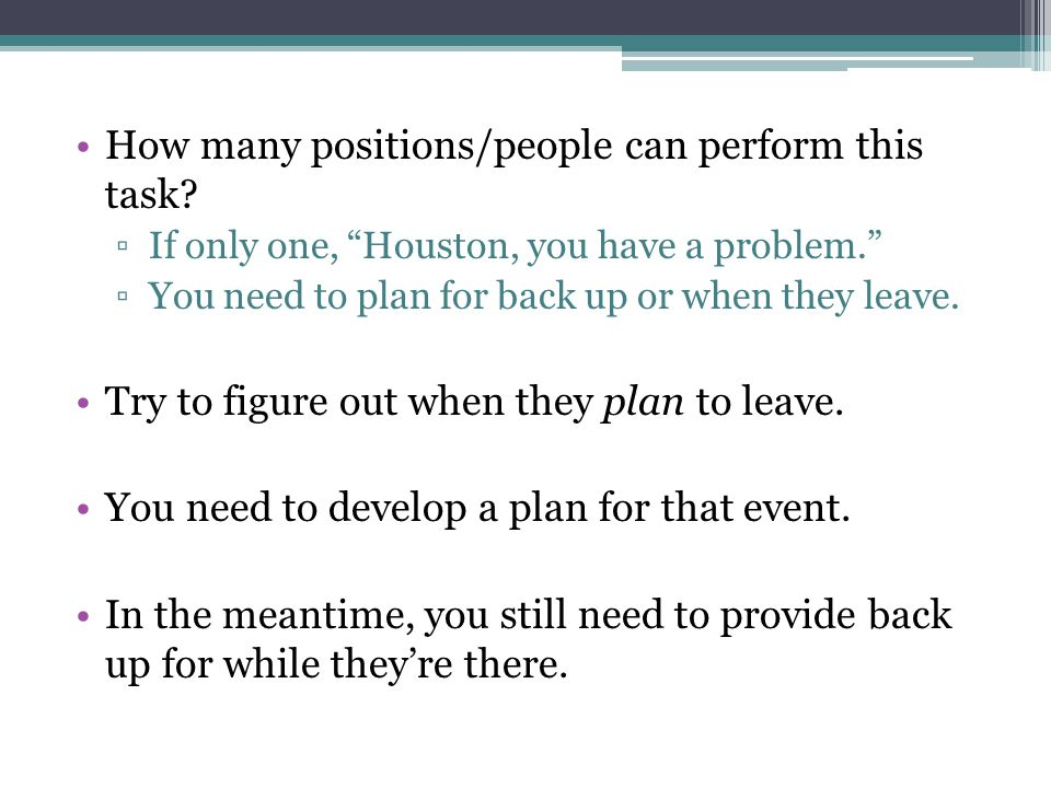How many positions/people can perform this task? If only one, Houston, you have a problem. You need to plan for back up or when they leave. Try to fig