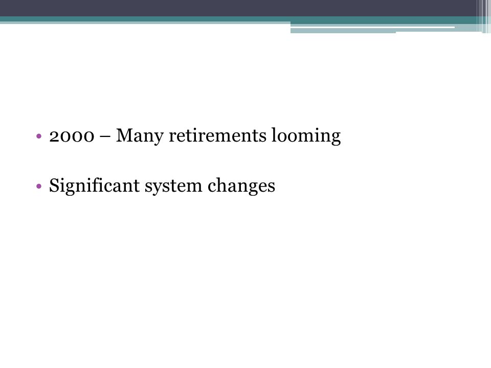 2000 – Many retirements looming Significant system changes