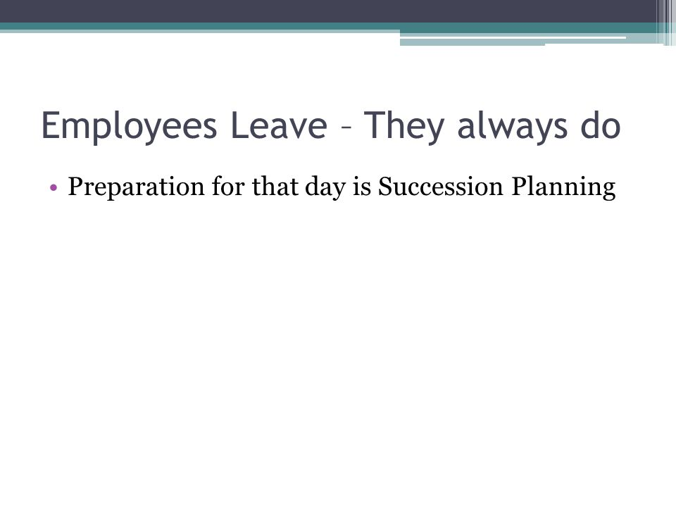 Employees Leave – They always do Preparation for that day is Succession Planning