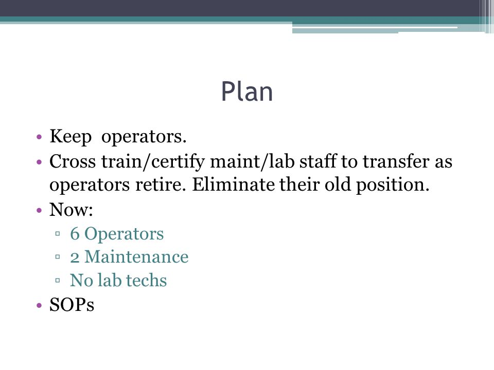 Plan Keep operators. Cross train/certify maint/lab staff to transfer as operators retire. Eliminate their old position. Now: 6 Operators 2 Maintenance