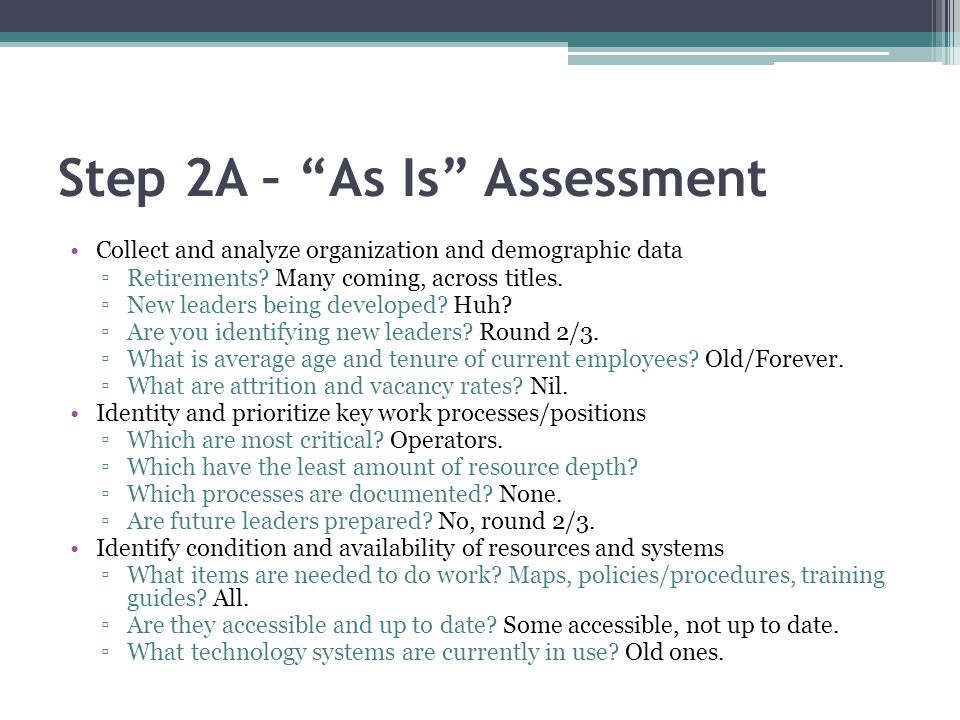 Step 2A – As Is Assessment Collect and analyze organization and demographic data Retirements? Many coming, across titles. New leaders being developed?