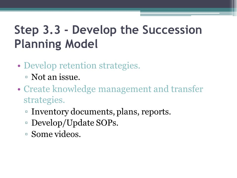 Step 3.3 - Develop the Succession Planning Model Develop retention strategies. Not an issue. Create knowledge management and transfer strategies. Inve
