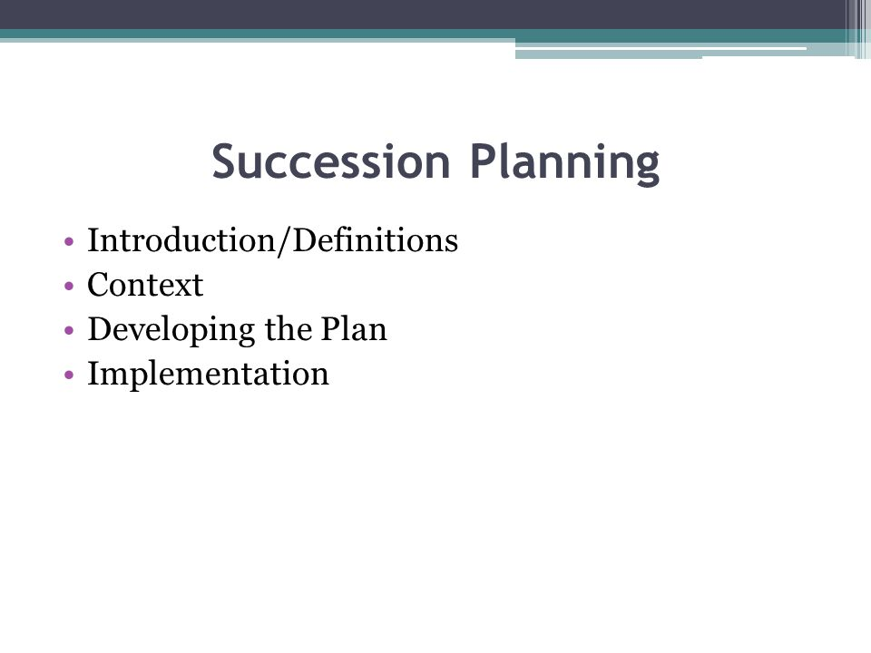 Succession Planning Introduction/Definitions Context Developing the Plan Implementation