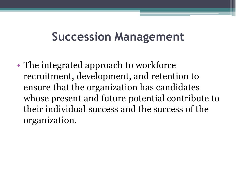Succession Management The integrated approach to workforce recruitment, development, and retention to ensure that the organization has candidates whos