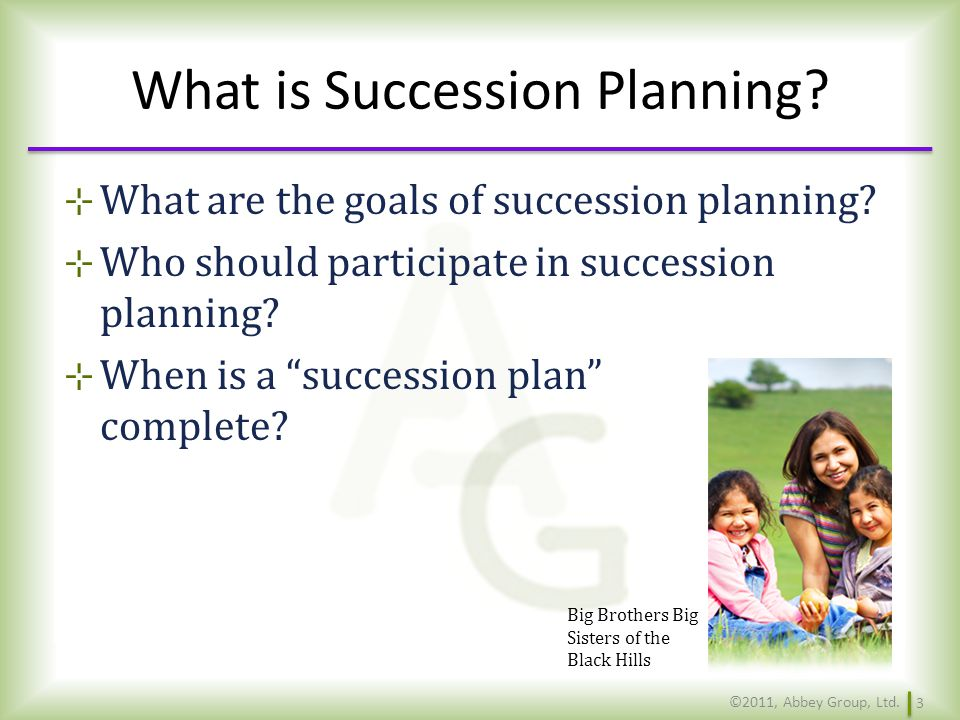 Succession Planning – Components of the Strategic Plan Goal Statement: Implement a Succession Plan for Key Managers Determine composition of key management succession planning team Worksheet #2 Action ItemsWhoTimeline ©2011, Abbey Group, Ltd.