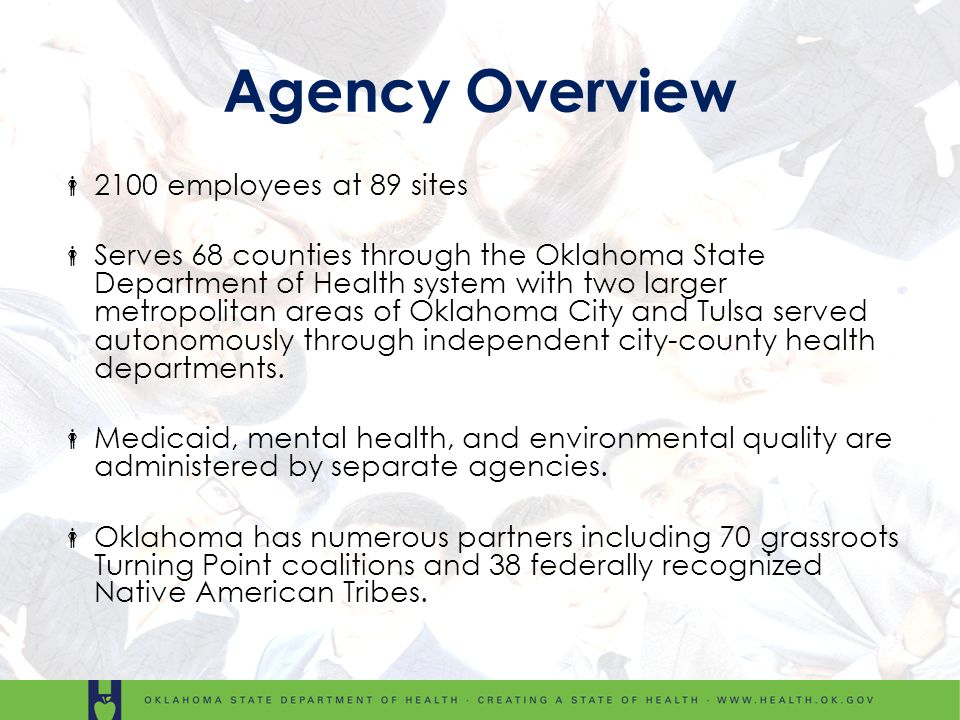 Agency Overview 2100 employees at 89 sites Serves 68 counties through the Oklahoma State Department of Health system with two larger metropolitan area