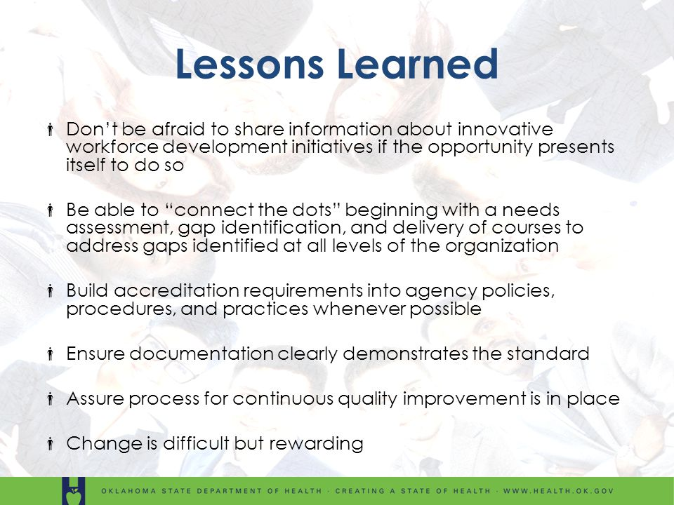 Lessons Learned Dont be afraid to share information about innovative workforce development initiatives if the opportunity presents itself to do so Be able to connect the dots beginning with a needs assessment, gap identification, and delivery of courses to address gaps identified at all levels of the organization Build accreditation requirements into agency policies, procedures, and practices whenever possible Ensure documentation clearly demonstrates the standard Assure process for continuous quality improvement is in place Change is difficult but rewarding