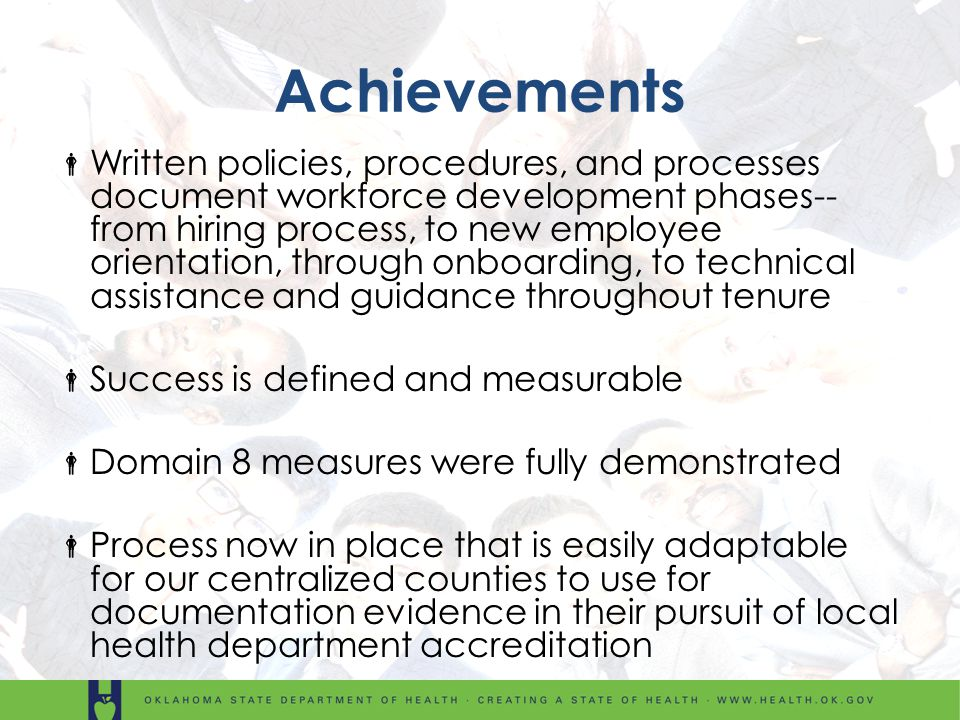Achievements Written policies, procedures, and processes document workforce development phases-- from hiring process, to new employee orientation, through onboarding, to technical assistance and guidance throughout tenure Success is defined and measurable Domain 8 measures were fully demonstrated Process now in place that is easily adaptable for our centralized counties to use for documentation evidence in their pursuit of local health department accreditation