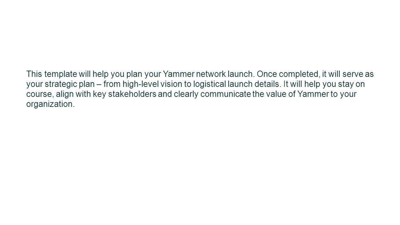 This template will help you plan your Yammer network launch. Once completed, it will serve as your strategic plan – from high-level vision to logistic