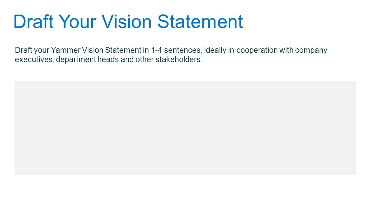 Draft Your Vision Statement Draft your Yammer Vision Statement in 1-4 sentences, ideally in cooperation with company executives, department heads and