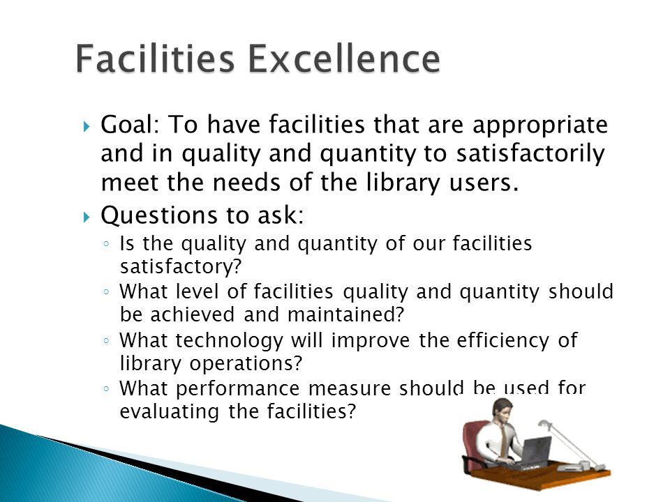 Goal: To have facilities that are appropriate and in quality and quantity to satisfactorily meet the needs of the library users.