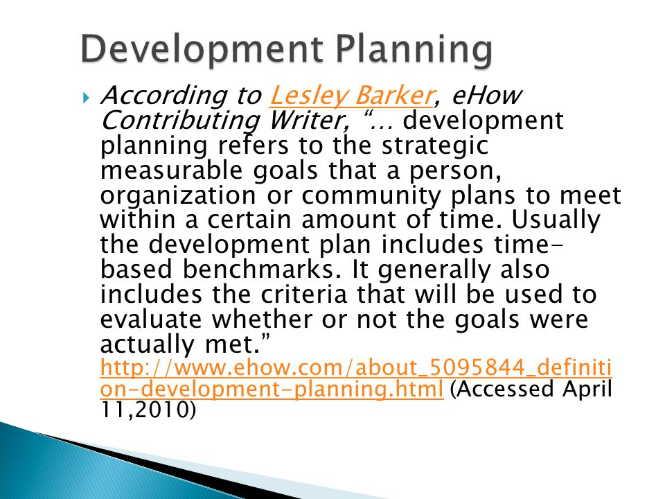 According to Lesley Barker, eHow Contributing Writer, … development planning refers to the strategic measurable goals that a person, organization or community plans to meet within a certain amount of time.
