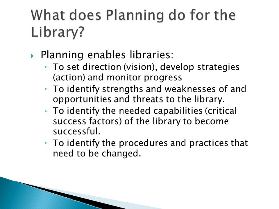 Planning enables libraries: To set direction (vision), develop strategies (action) and monitor progress To identify strengths and weaknesses of and opportunities and threats to the library.