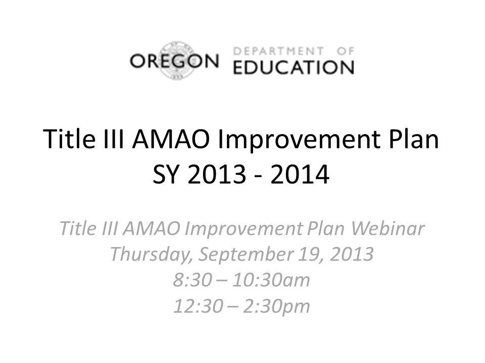 Title III AMAO Improvement Plan SY 2013 - 2014 Title III AMAO Improvement Plan Webinar Thursday, September 19, 2013 8:30 – 10:30am 12:30 – 2:30pm