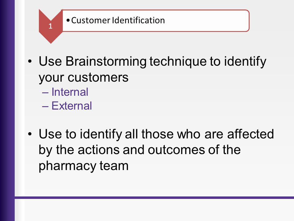 Use Brainstorming technique to identify your customers –Internal –External Use to identify all those who are affected by the actions and outcomes of t