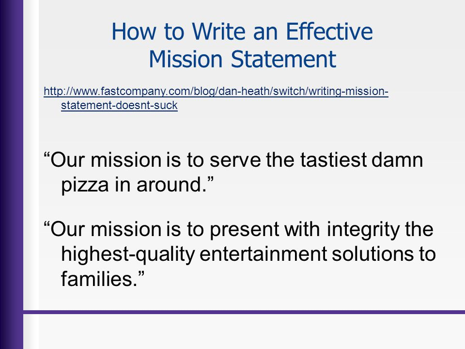 How to Write an Effective Mission Statement http://www.fastcompany.com/blog/dan-heath/switch/writing-mission- statement-doesnt-suck Our mission is to