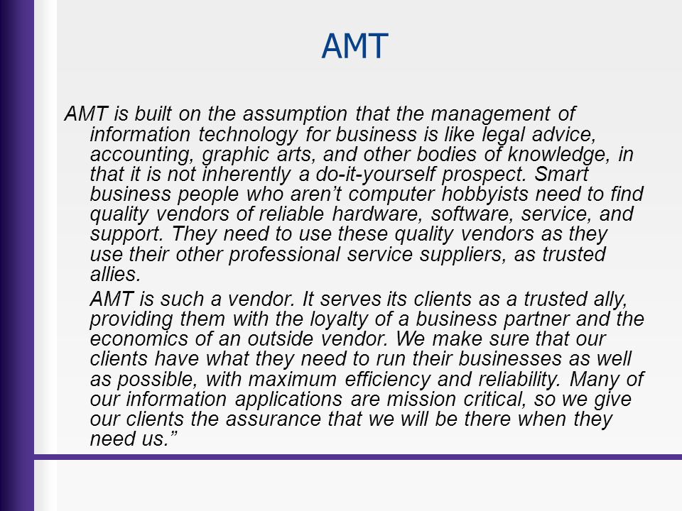 AMT AMT is built on the assumption that the management of information technology for business is like legal advice, accounting, graphic arts, and othe
