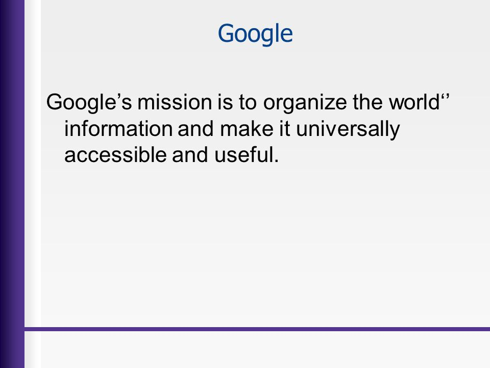 Google Googles mission is to organize the world information and make it universally accessible and useful.