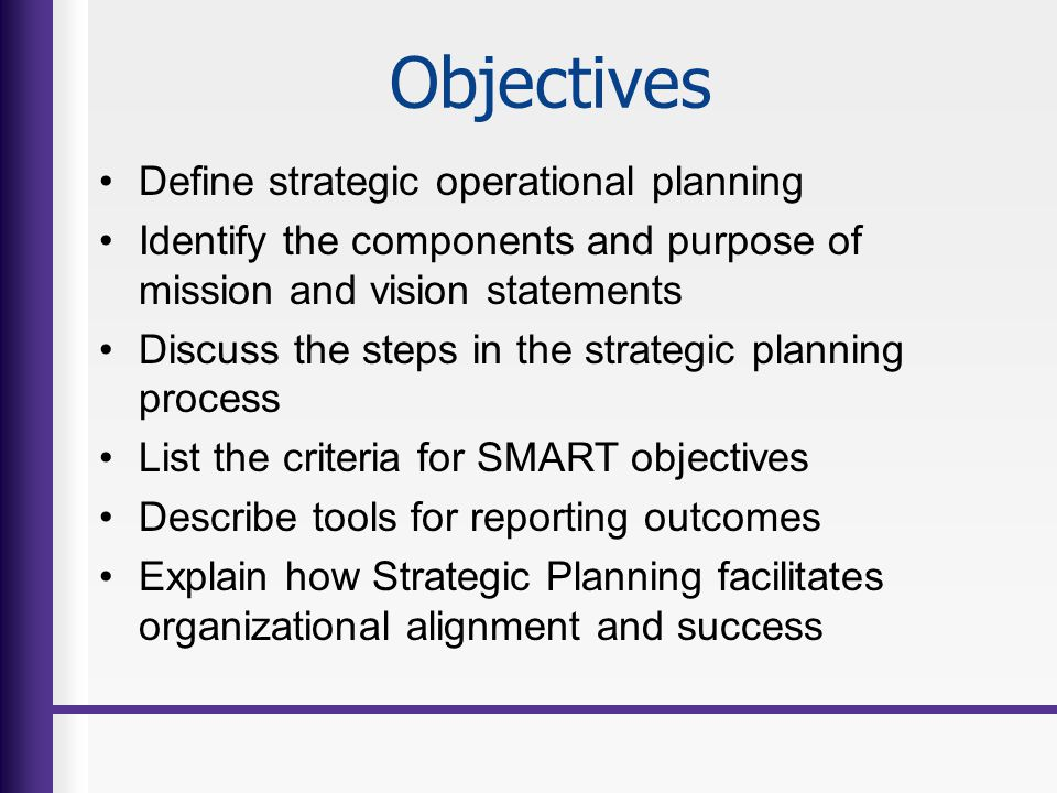 Objectives Define strategic operational planning Identify the components and purpose of mission and vision statements Discuss the steps in the strateg