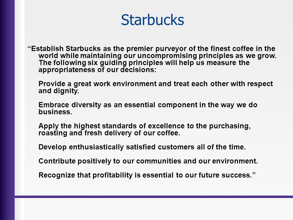 Starbucks Establish Starbucks as the premier purveyor of the finest coffee in the world while maintaining our uncompromising principles as we grow. Th