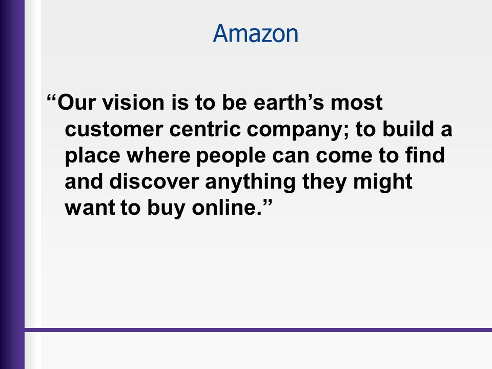 Amazon Our vision is to be earths most customer centric company; to build a place where people can come to find and discover anything they might want