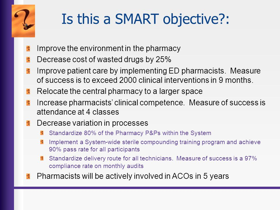 Is this a SMART objective?: Improve the environment in the pharmacy Decrease cost of wasted drugs by 25% Improve patient care by implementing ED pharm