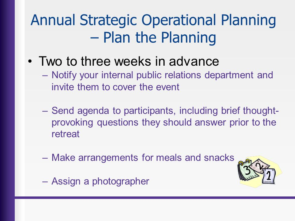 Annual Strategic Operational Planning – Plan the Planning Two to three weeks in advance –Notify your internal public relations department and invite t