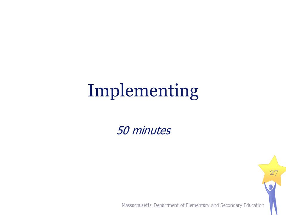 Implementing 50 minutes Massachusetts Department of Elementary and Secondary Education 27