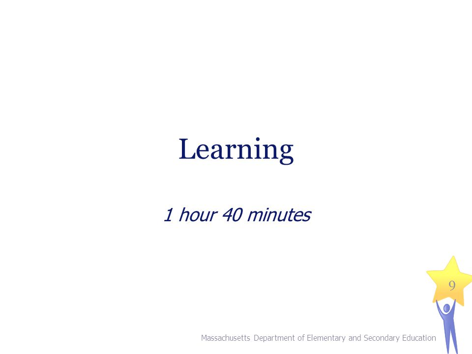 Learning 1 hour 40 minutes Massachusetts Department of Elementary and Secondary Education 9