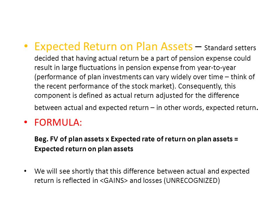 Expected Return on Plan Assets – Standard setters decided that having actual return be a part of pension expense could result in large fluctuations in