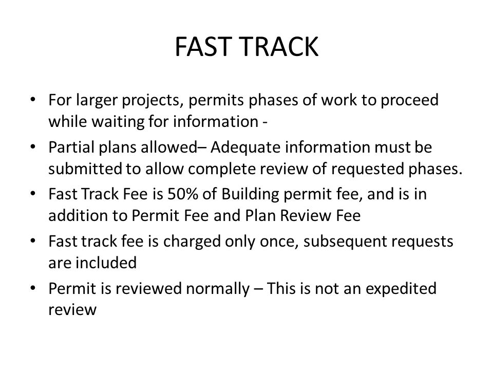 FAST TRACK For larger projects, permits phases of work to proceed while waiting for information - Partial plans allowed– Adequate information must be