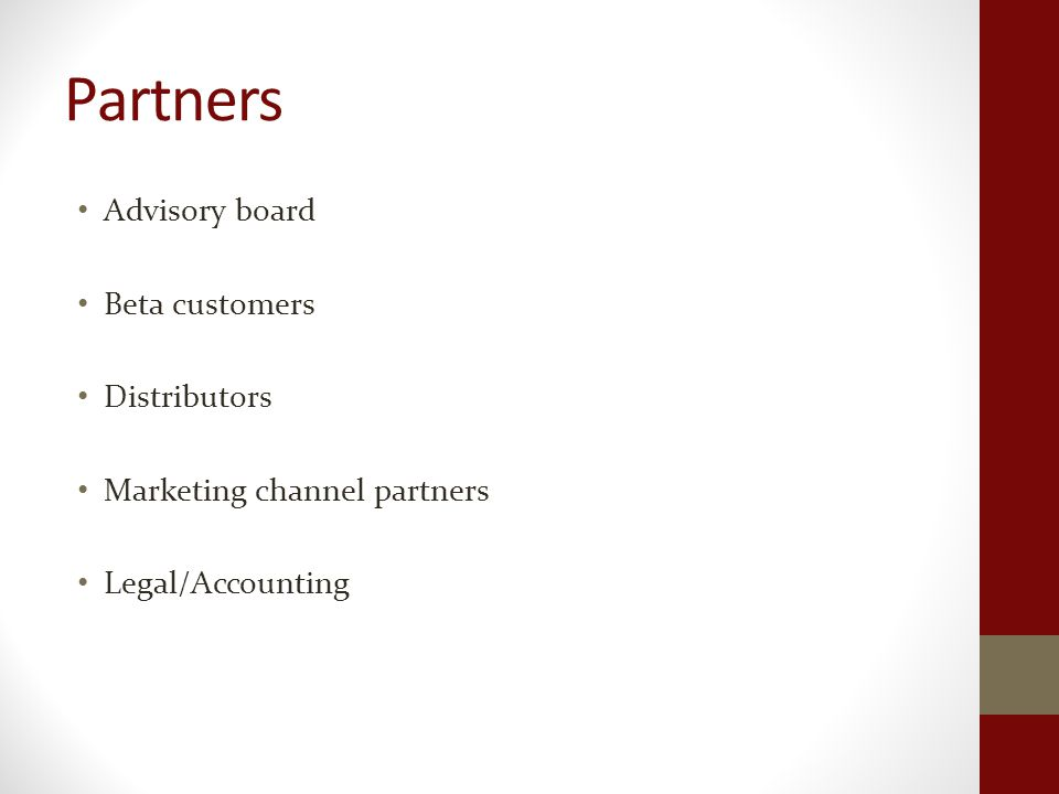 Partners Advisory board Beta customers Distributors Marketing channel partners Legal/Accounting