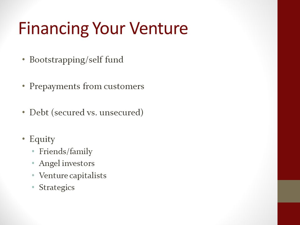 Financing Your Venture Bootstrapping/self fund Prepayments from customers Debt (secured vs.
