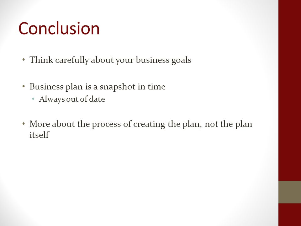 Conclusion Think carefully about your business goals Business plan is a snapshot in time Always out of date More about the process of creating the plan, not the plan itself