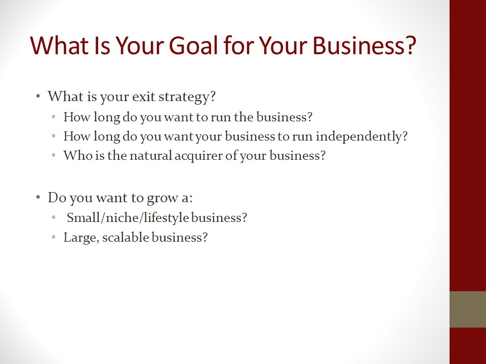 What Is Your Goal for Your Business. What is your exit strategy.