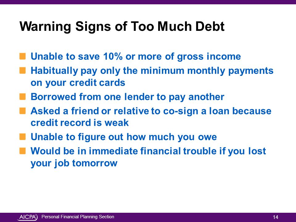 Personal Financial Planning Section Warning Signs of Too Much Debt Unable to save 10% or more of gross income Habitually pay only the minimum monthly